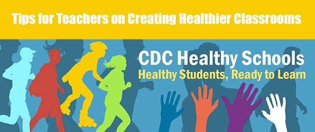 Tips for Teachers on Creating Healthier Classrooms. CDC Healthy Schools. Healthy Students, Ready to Learn.