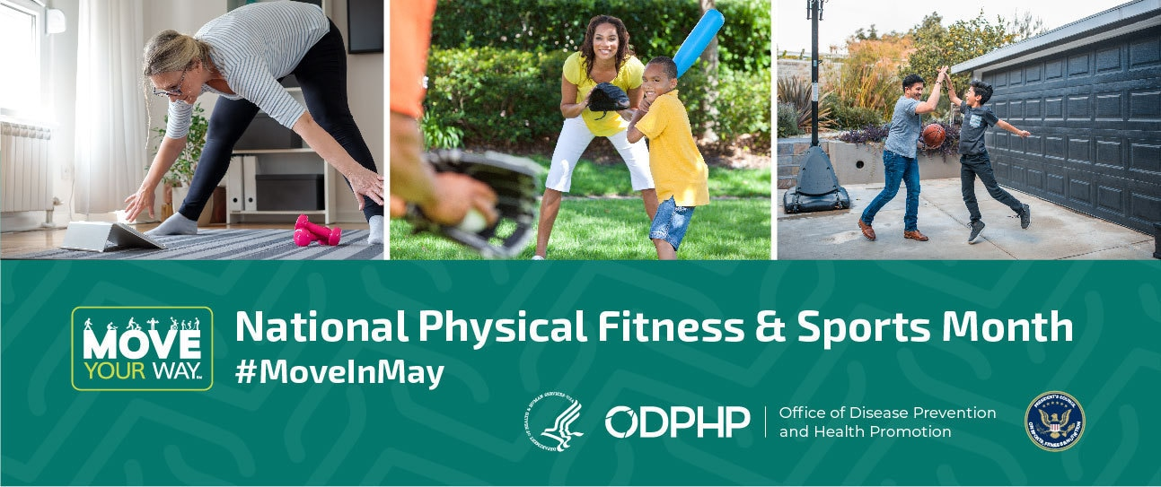 National Physical Fitness and Sports Month. #MoveInMay. Move Your Way. Office of Disease Prevention and Health Promotion. President's Council on Sports, Fitness & Nutrition. Photos of people being active.