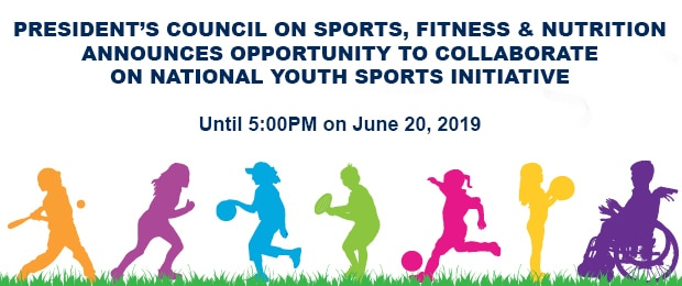 President's Council on Sports, Fitness & Nutrition announces opportunity to collaborate on National Youth Sports Initiative. Until 5:00PM on June 20, 2019.