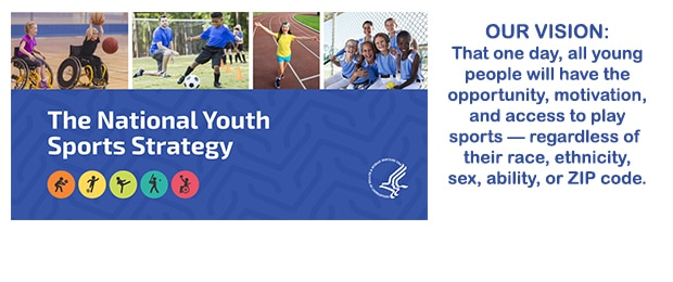 The National Youth Sports Strategy. Our Vision: That one day, all young people will have the opportunity, motivation, and access to play sports — regardless of their race, ethnicity, sex, ability, or ZIP code.