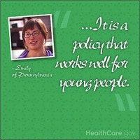 ...It is a policy that works well for young people. -Emily of Pennsylvania. HealthCare.gov.