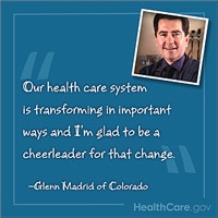 "Our health care system is transforming in important ways and I'm glad to be a cheerleader for that change."" -Glenn Madrid of Colorado. HealthCare.gov"