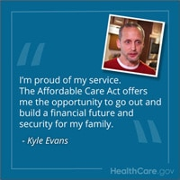 """Kyle Evans: """"I'm proud of my service. The Affordable Care Act offers me the opportunity to go out and build a financial future and security for my family."""" HealthCare.gov."""