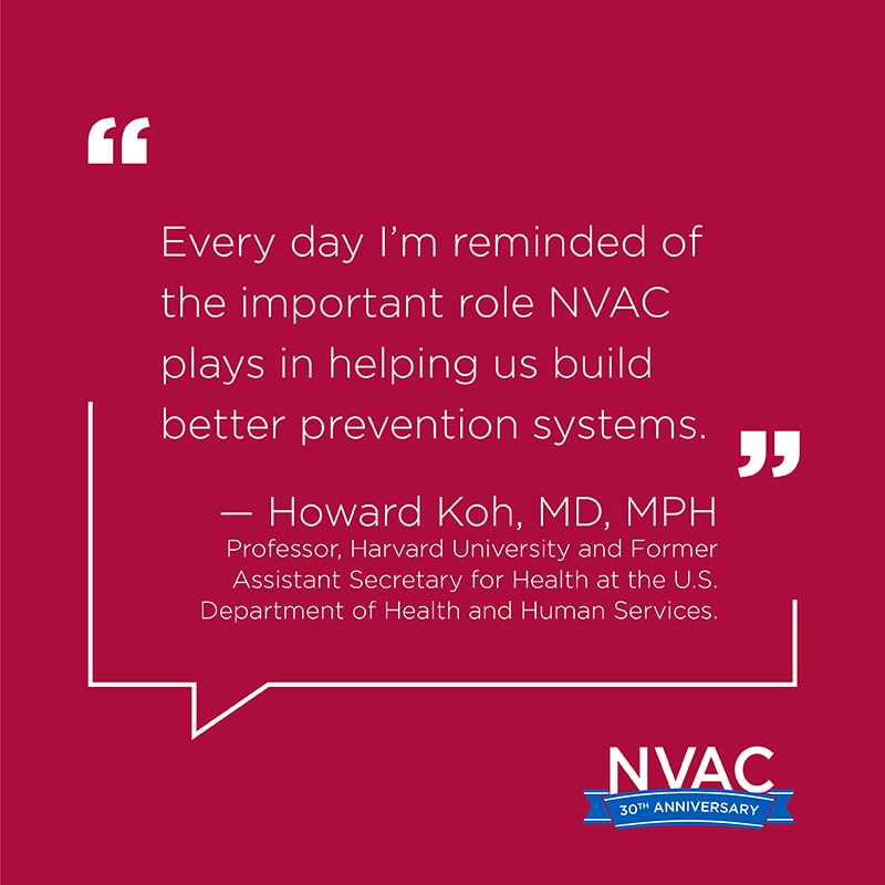 Every day I'm reminded of the important role NVAC plays in helping us build better prevention systems. – Howard Koh, MD, Professor, Harvard University and Former Assistant Secretary for Health at the U.S. Department of Health and Human Services