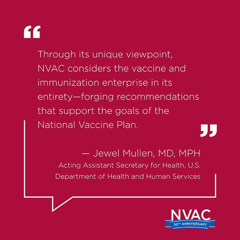 Through its unique viewpoint, NVAC considers the vaccine and immunization enterprise in its entirety—forging recommendations that support every goal of the National Vaccine Plan.  –Jewel Mullen, MD, MPH, MPA Acting Assistant Secretary for Health