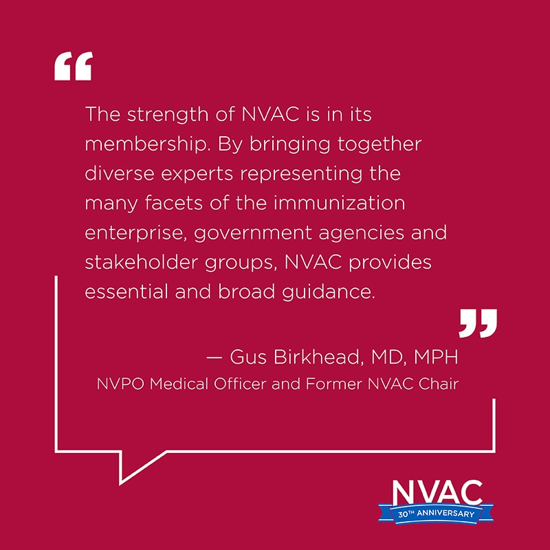 The strength of NVAC is in its membership. By bringing together diverse experts representing the many facets of the immunization enterprise, government agencies and stakeholder groups, NVAC provides essential and broad guidance.  –Gus Birkhead, MD, MPH, N