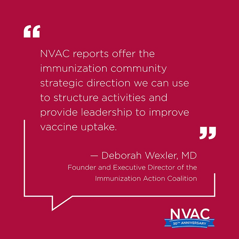 NVAC reports offer the vaccine community strategic direction we can use to structure activities and provide leadership to improve uptake. –Deborah Wexler, MD, Founder and Executive Director of the Immunization Action Coalition