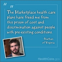 The Marketplace health care plans have freed me from this prison of cost and discrimination against people with pre-existing conditions. -Nathan of Virginia. HealthCare.gov.