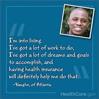 I'm into living. I've got a lot of work to do, I've got a lot of dreams and goals to accomplish, and having health insurance will definitely top that. Vaughn, of Atlanta