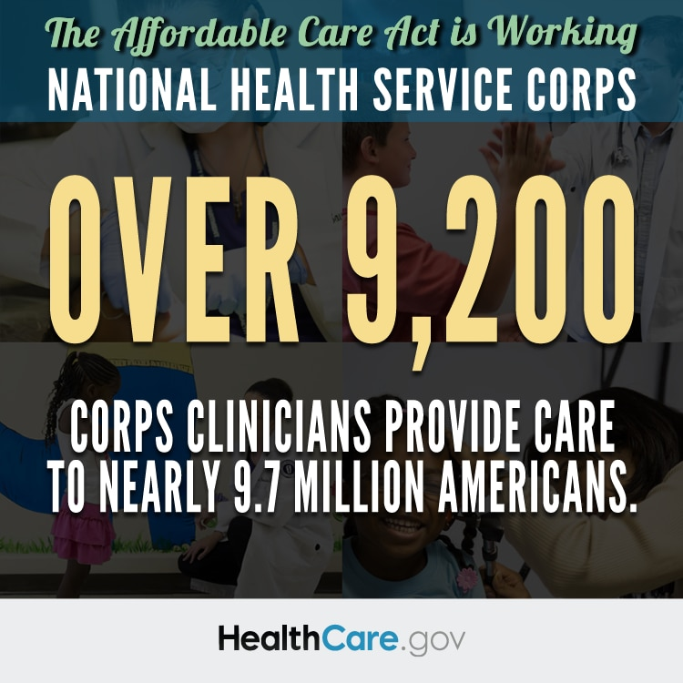 The Affordable Care Act is Working. National Health Services Corps. Over 9,200 corps clinicians provide care to nearly 9.7 million Americans. HealthCare.gov.
