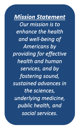 HHS Mission Statement - Description: The HHS Mission Statement is:Our mission is to enhance the health and well-being of Americans by providing for effective health and human services, and by fostering sound, sustained advances in the sciences, underlying medicine, public health, and social services.