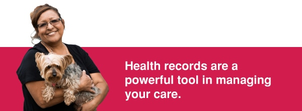 Health records are a powerful tool in managing your care.