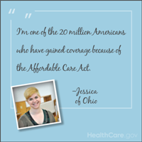 I'm one of the 20 million Americans who have gained coverage because of the Affordable Care Act. -Jessica of Ohio. HealthCare.gov.