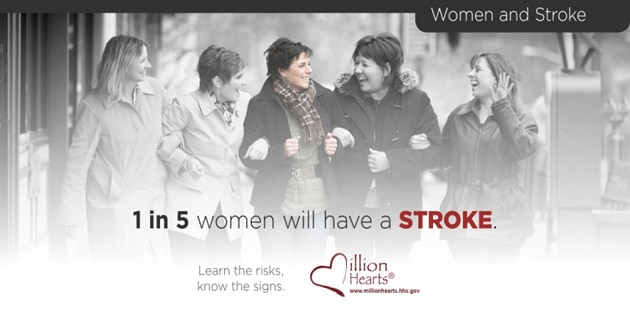 Women and Stroke. 1 in 5 women will have a stroke. Learn the risks. Know the signs. Million Hearts. Millionhearts.hhs.gov.