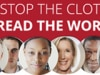 Stop the Clot, Spread the Word. Learn and share information from the Stop the Clot, Spread the Word™ campaign about risks, signs, and symptoms of blood clots.