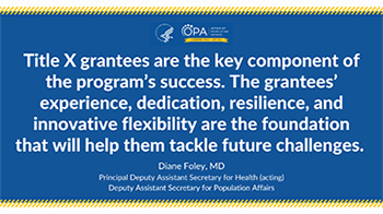 Title X grantees are the key component of the program's success. The grantees' experience, dedication, resilience, and innovative flexibility are the foundation that will help them tackle future challenges.